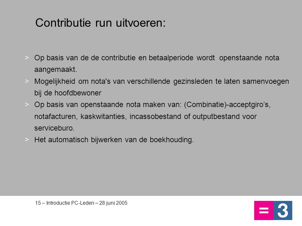 15 – Introductie PC-Leden – 28 juni 2005 Contributie run uitvoeren: >Op basis van de de contributie en betaalperiode wordt openstaande nota aangemaakt