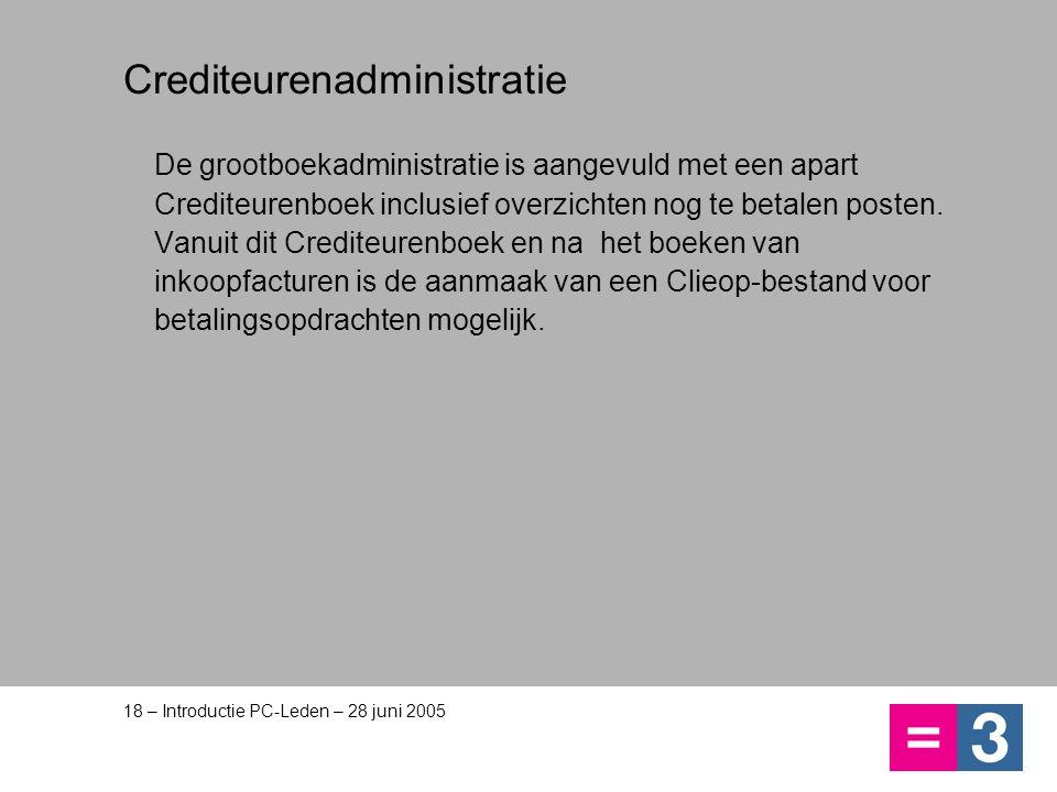 18 – Introductie PC-Leden – 28 juni 2005 Crediteurenadministratie De grootboekadministratie is aangevuld met een apart Crediteurenboek inclusief overz