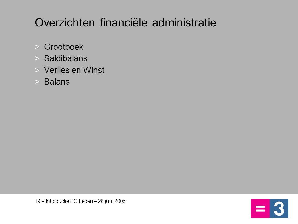 19 – Introductie PC-Leden – 28 juni 2005 Overzichten financiële administratie >Grootboek >Saldibalans >Verlies en Winst >Balans