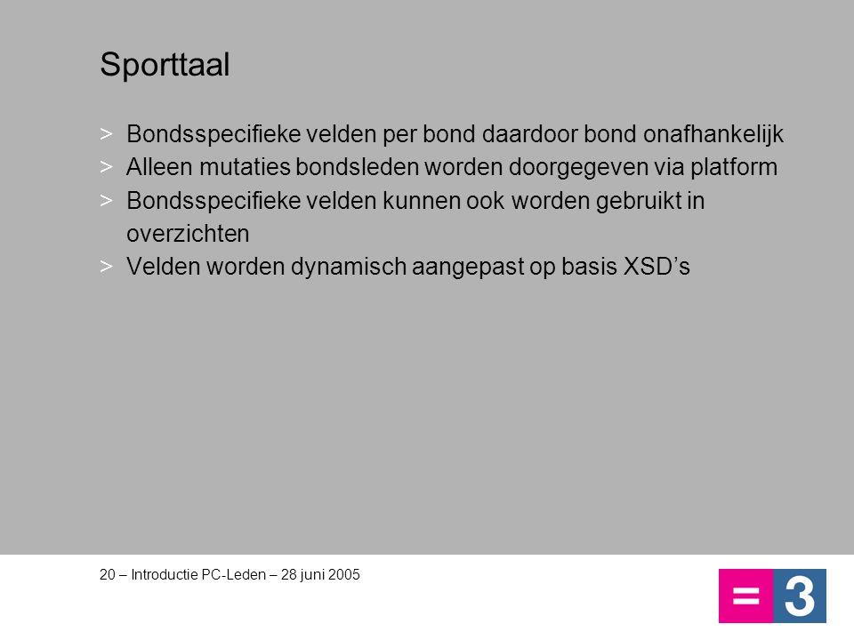 20 – Introductie PC-Leden – 28 juni 2005 Sporttaal >Bondsspecifieke velden per bond daardoor bond onafhankelijk >Alleen mutaties bondsleden worden doo