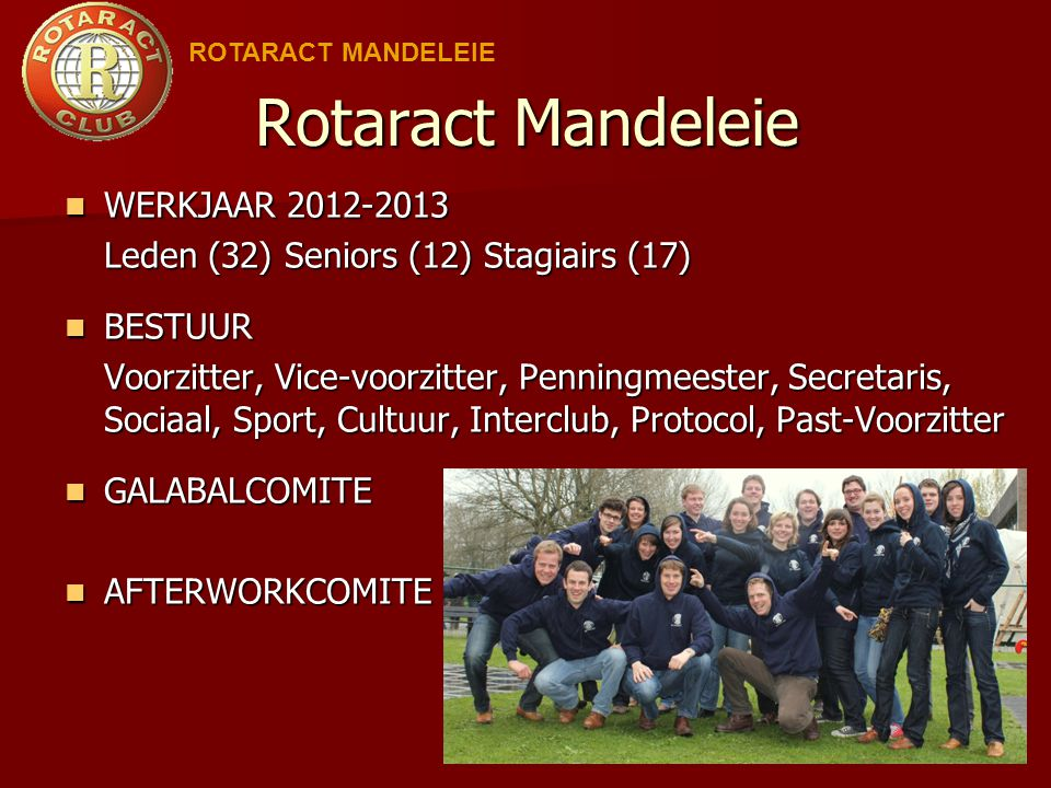 Rotaract Mandeleie WERKJAAR 2012-2013 WERKJAAR 2012-2013 Leden (32) Seniors (12) Stagiairs (17) BESTUUR BESTUUR Voorzitter, Vice-voorzitter, Penningme