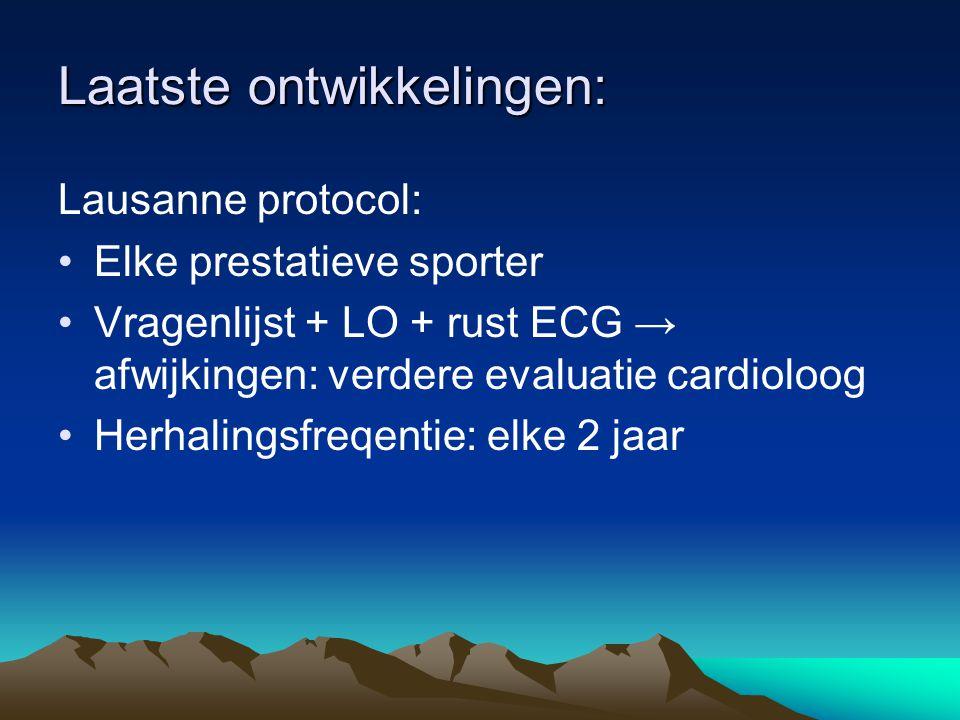 Laatste ontwikkelingen: Lausanne protocol: Elke prestatieve sporter Vragenlijst + LO + rust ECG → afwijkingen: verdere evaluatie cardioloog Herhalingsfreqentie: elke 2 jaar
