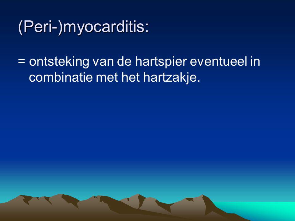 (Peri-)myocarditis: = ontsteking van de hartspier eventueel in combinatie met het hartzakje.
