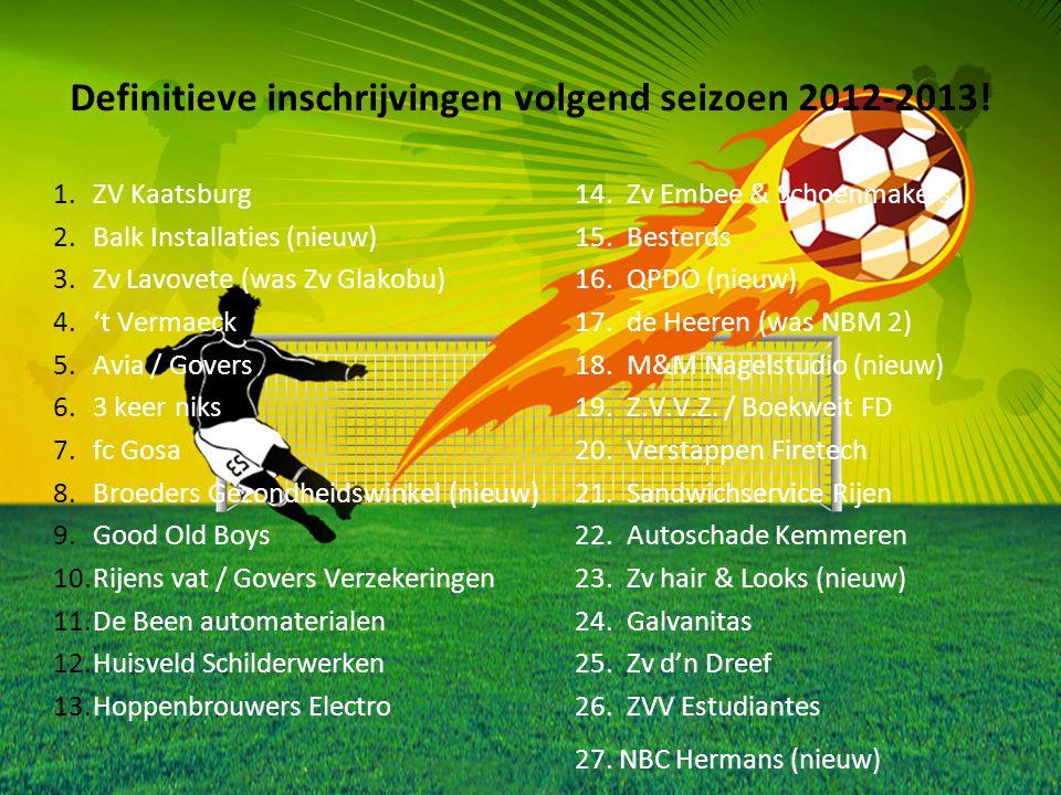 Definitieve inschrijvingen volgend seizoen 2012-2013! 1.ZV Kaatsburg 14.Zv Embee & Schoenmakers 2.Balk Installaties (nieuw)15.Besterds 3.Zv Lavovete (