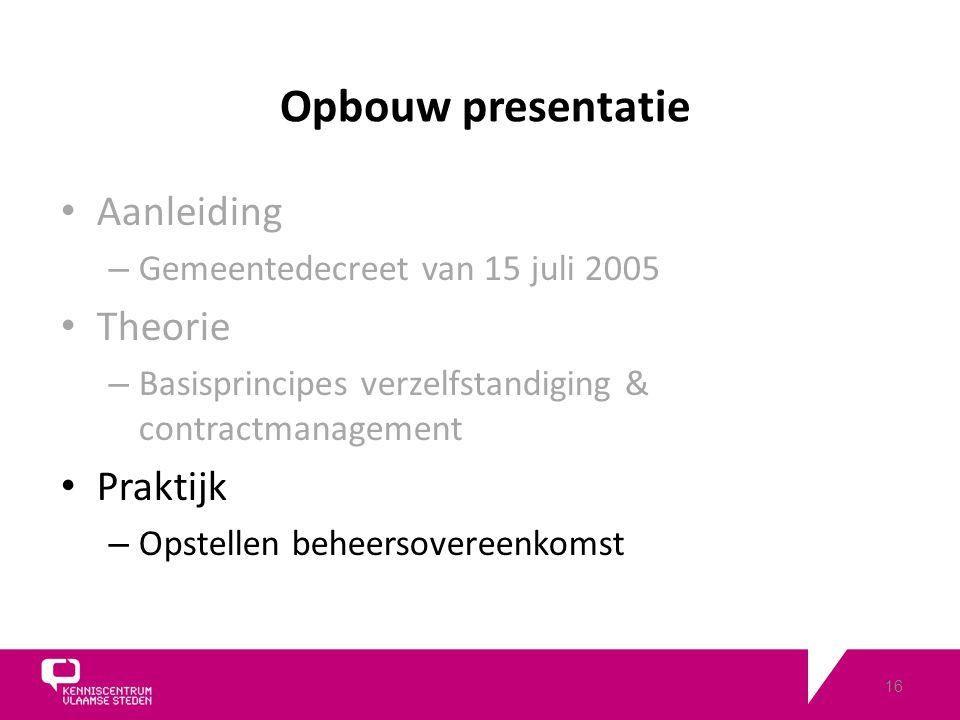 16 Opbouw presentatie Aanleiding – Gemeentedecreet van 15 juli 2005 Theorie – Basisprincipes verzelfstandiging & contractmanagement Praktijk – Opstellen beheersovereenkomst
