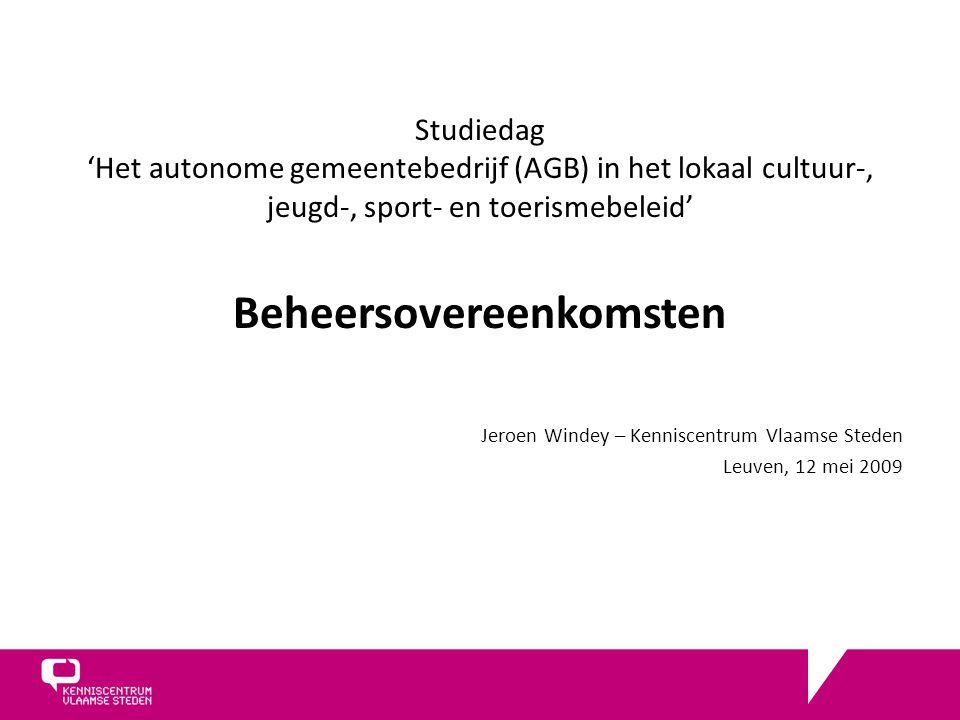 Studiedag 'Het autonome gemeentebedrijf (AGB) in het lokaal cultuur-, jeugd-, sport- en toerismebeleid' Beheersovereenkomsten Jeroen Windey – Kenniscentrum Vlaamse Steden Leuven, 12 mei 2009
