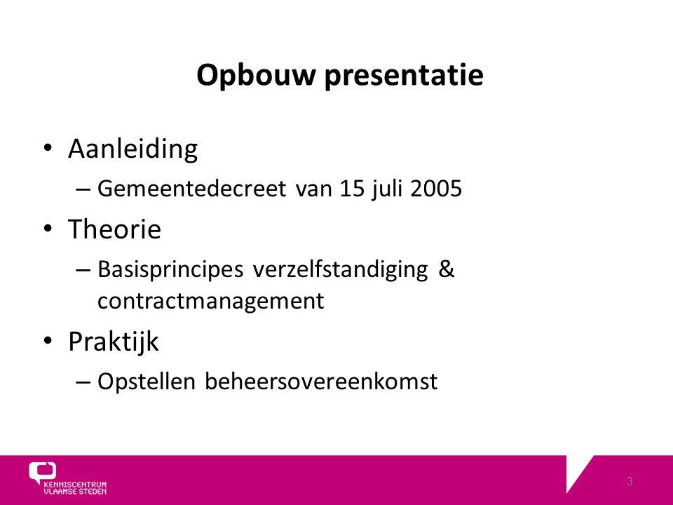 3 Opbouw presentatie Aanleiding – Gemeentedecreet van 15 juli 2005 Theorie – Basisprincipes verzelfstandiging & contractmanagement Praktijk – Opstellen beheersovereenkomst