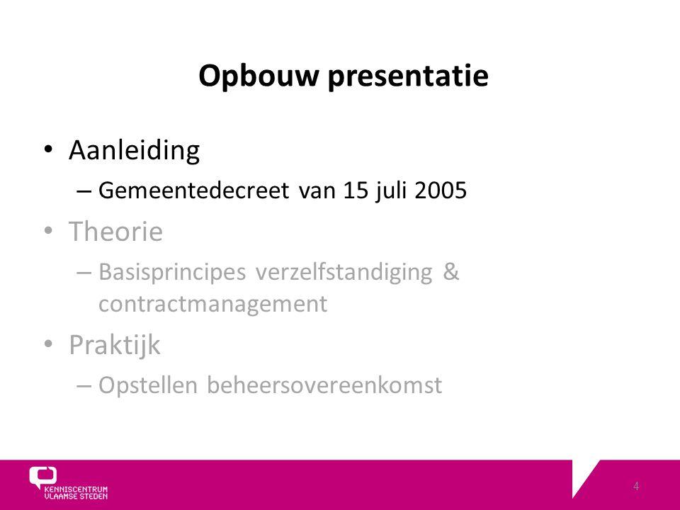4 Opbouw presentatie Aanleiding – Gemeentedecreet van 15 juli 2005 Theorie – Basisprincipes verzelfstandiging & contractmanagement Praktijk – Opstellen beheersovereenkomst