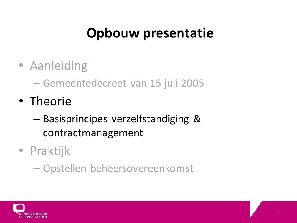 7 Opbouw presentatie Aanleiding – Gemeentedecreet van 15 juli 2005 Theorie – Basisprincipes verzelfstandiging & contractmanagement Praktijk – Opstellen beheersovereenkomst