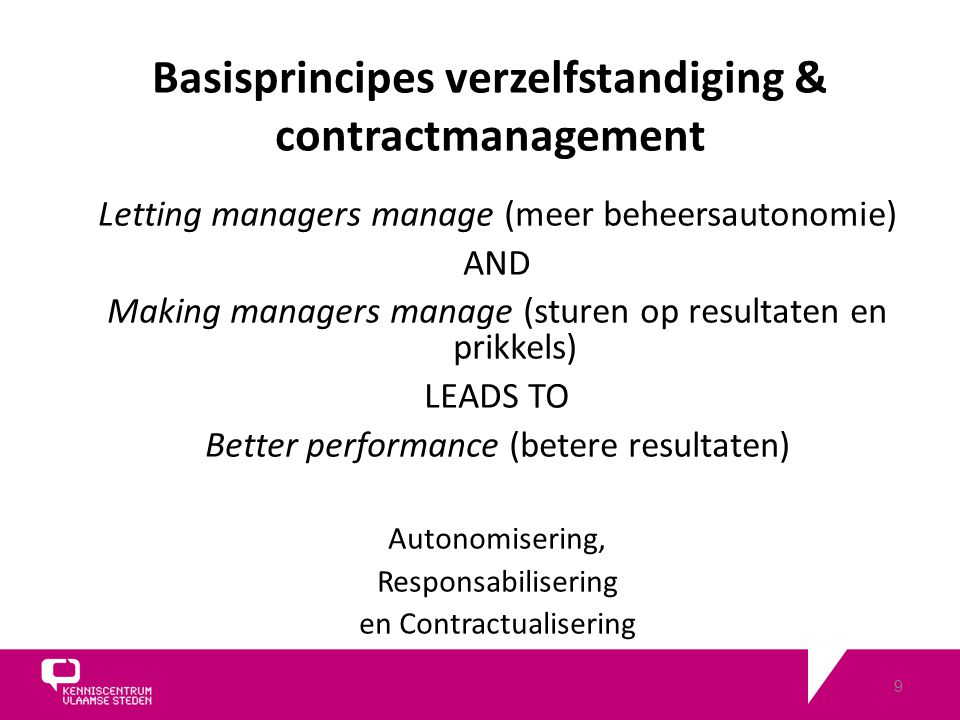9 Letting managers manage (meer beheersautonomie) AND Making managers manage (sturen op resultaten en prikkels) LEADS TO Better performance (betere resultaten) Autonomisering, Responsabilisering en Contractualisering Basisprincipes verzelfstandiging & contractmanagement
