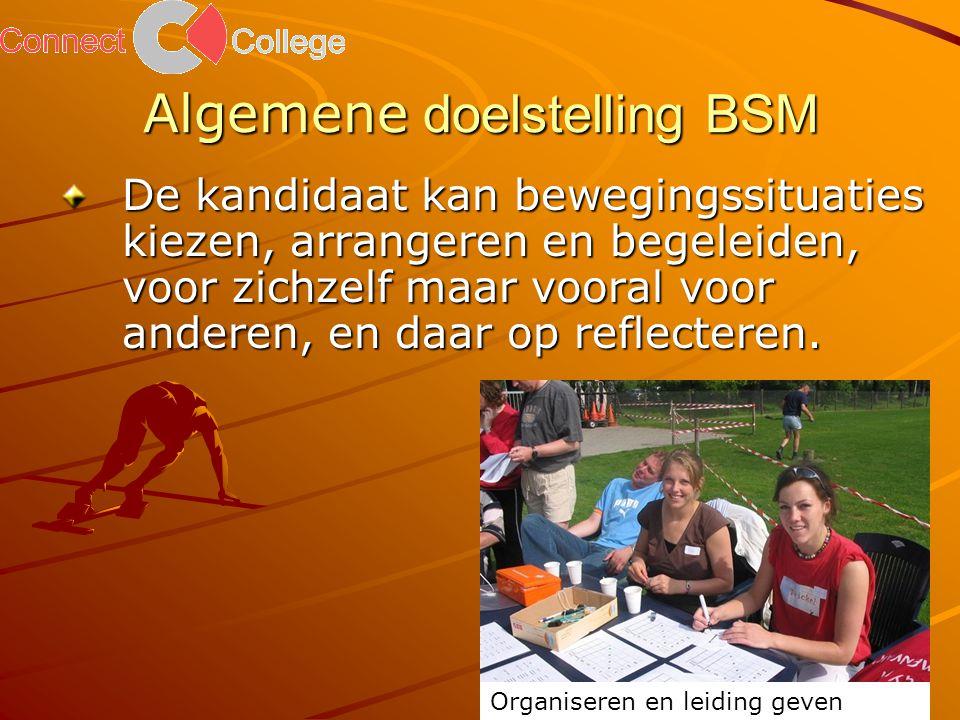 Algemene doelstelling BSM De kandidaat kan bewegingssituaties kiezen, arrangeren en begeleiden, voor zichzelf maar vooral voor anderen, en daar op reflecteren.