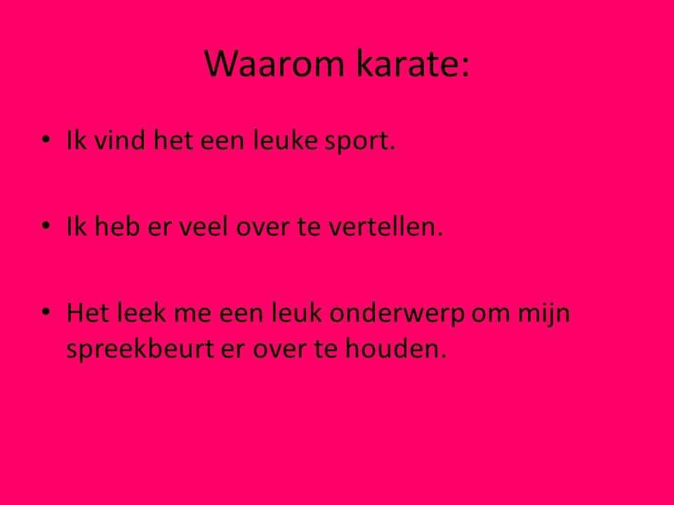 Waarom karate: Ik vind het een leuke sport. Ik heb er veel over te vertellen. Het leek me een leuk onderwerp om mijn spreekbeurt er over te houden.