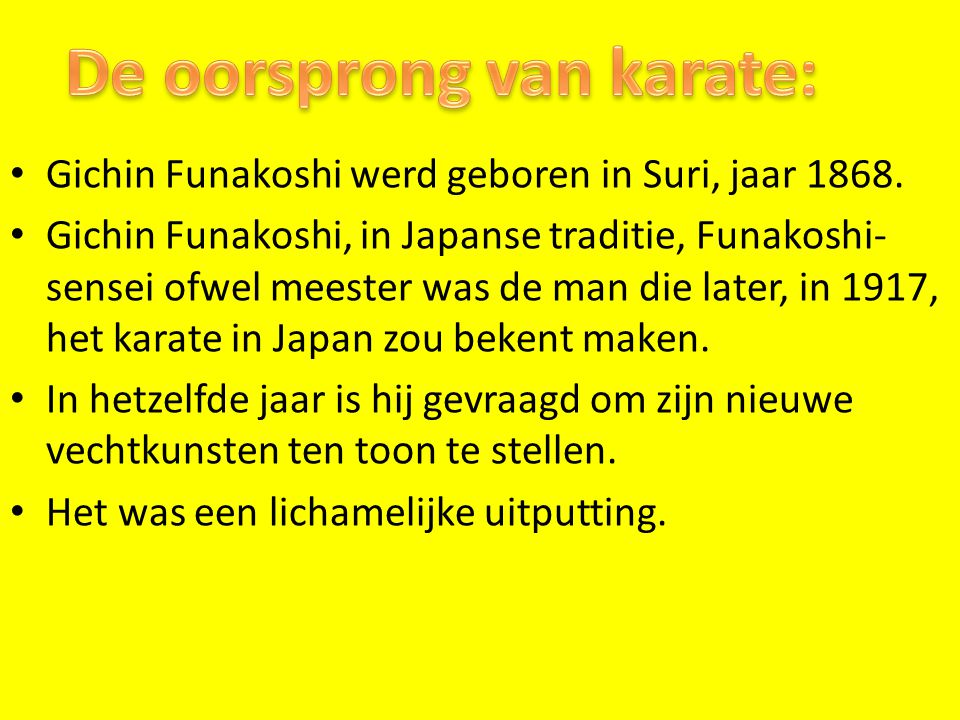 Gichin Funakoshi werd geboren in Suri, jaar 1868. Gichin Funakoshi, in Japanse traditie, Funakoshi- sensei ofwel meester was de man die later, in 1917
