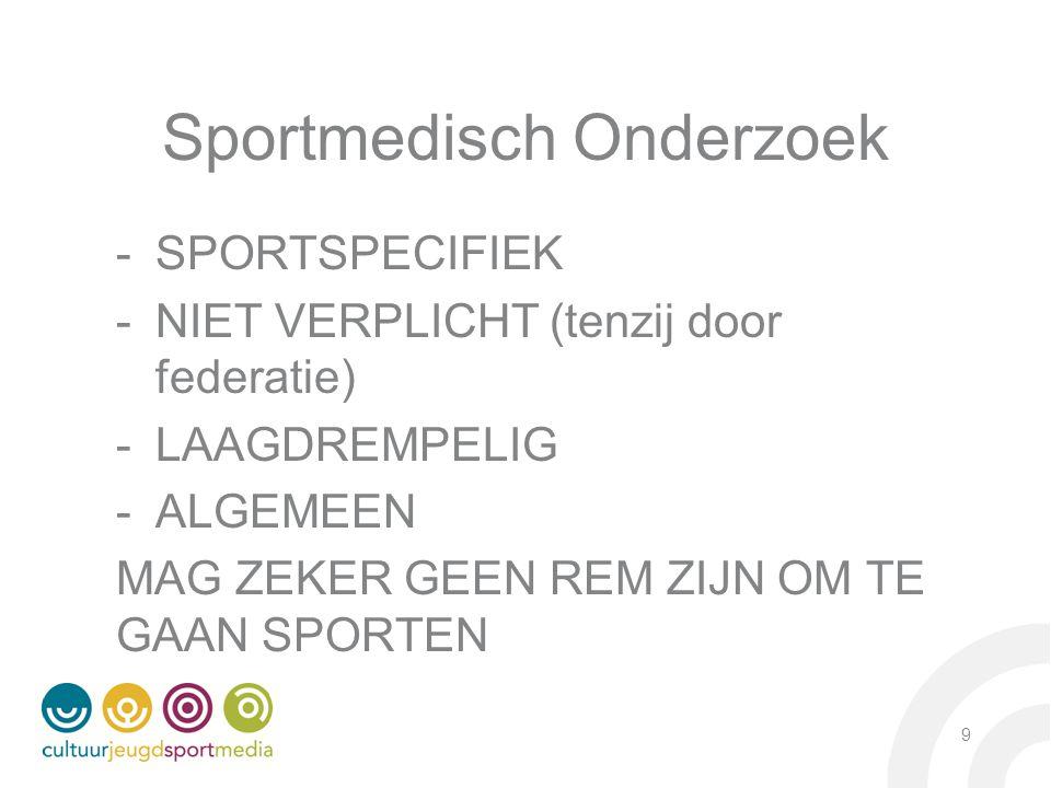 Sportmedisch Onderzoek -SPORTSPECIFIEK -NIET VERPLICHT (tenzij door federatie) -LAAGDREMPELIG -ALGEMEEN MAG ZEKER GEEN REM ZIJN OM TE GAAN SPORTEN 9