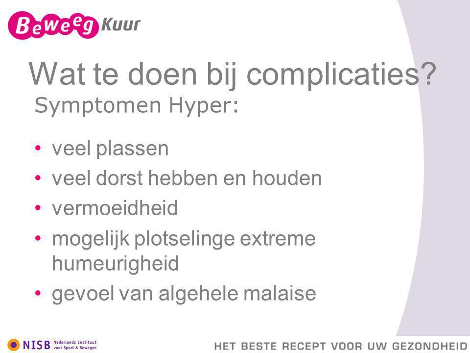 Wat te doen bij complicaties? Symptomen Hyper: veel plassen veel dorst hebben en houden vermoeidheid mogelijk plotselinge extreme humeurigheid gevoel