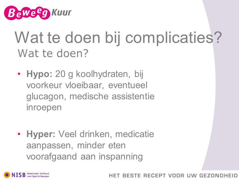 Wat te doen bij complicaties? Wat te doen? Hypo: 20 g koolhydraten, bij voorkeur vloeibaar, eventueel glucagon, medische assistentie inroepen Hyper: V