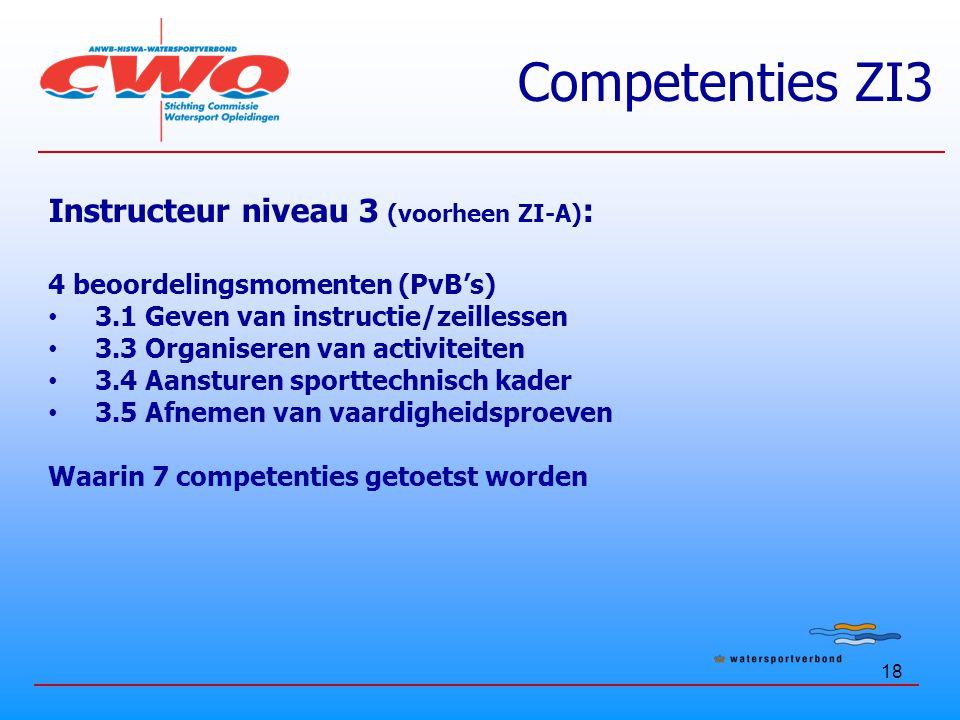 18 Competenties ZI3 Instructeur niveau 3 (voorheen ZI-A) : 4 beoordelingsmomenten (PvB's) 3.1 Geven van instructie/zeillessen 3.3 Organiseren van activiteiten 3.4 Aansturen sporttechnisch kader 3.5 Afnemen van vaardigheidsproeven Waarin 7 competenties getoetst worden