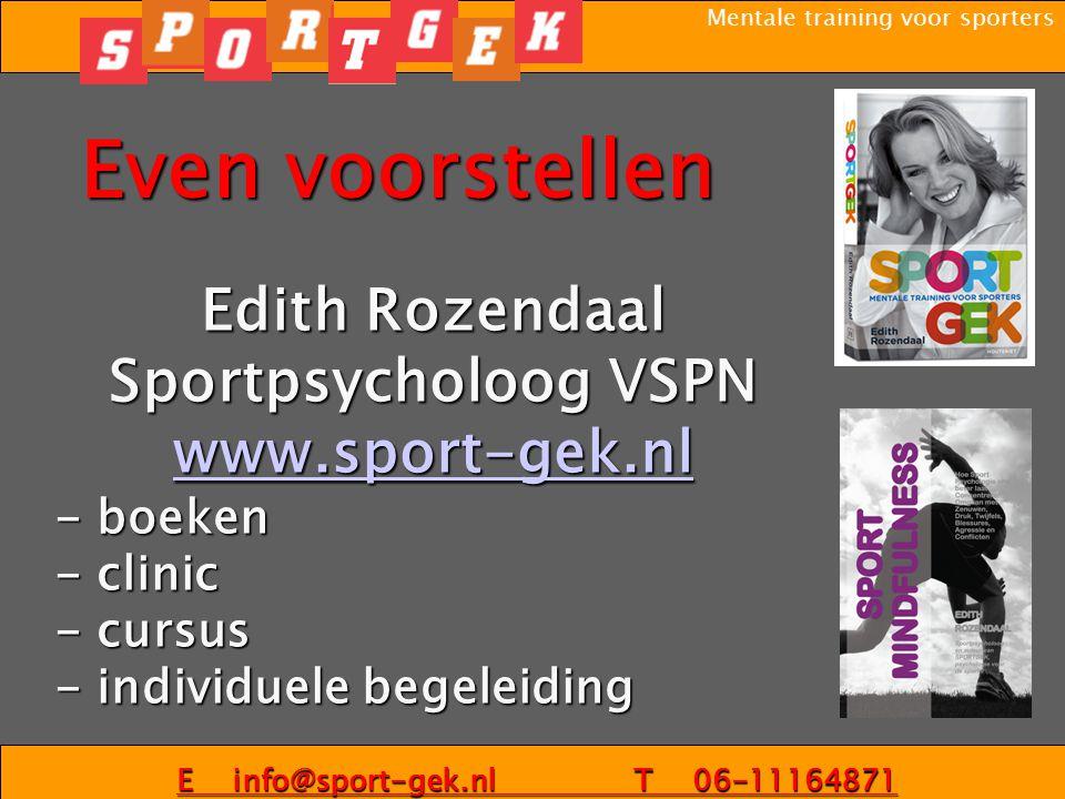 Mentale training voor sporters Even voorstellen Edith Rozendaal Sportpsycholoog VSPN www.sport-gek.nl - boeken - clinic - cursus - individuele begeleiding E info@sport-gek.nl T 06-11164871