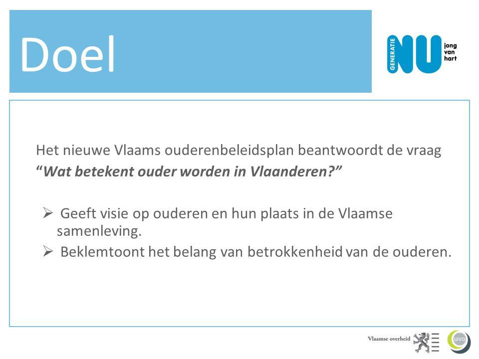 Doel Het nieuwe Vlaams ouderenbeleidsplan beantwoordt de vraag Wat betekent ouder worden in Vlaanderen  Geeft visie op ouderen en hun plaats in de Vlaamse samenleving.