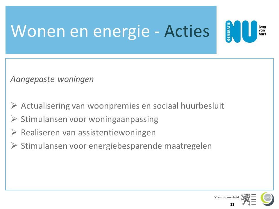 22 Wonen en energie - Acties Aangepaste woningen  Actualisering van woonpremies en sociaal huurbesluit  Stimulansen voor woningaanpassing  Realiseren van assistentiewoningen  Stimulansen voor energiebesparende maatregelen
