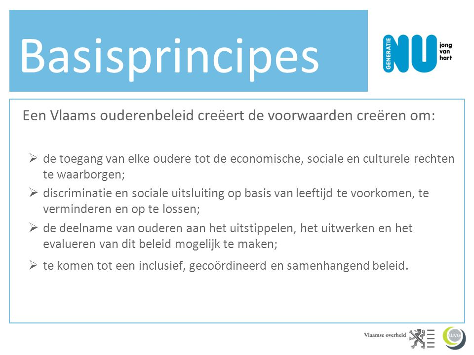 Basisprincipes Een Vlaams ouderenbeleid creëert de voorwaarden creëren om:  de toegang van elke oudere tot de economische, sociale en culturele recht