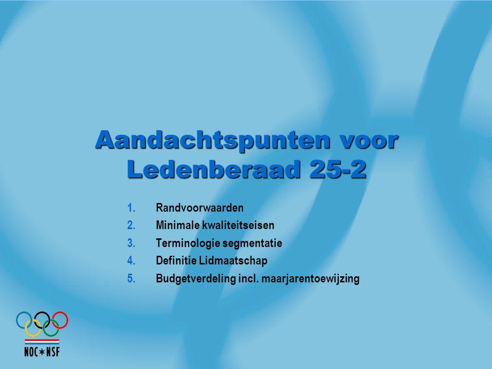 Aandachtspunten voor Ledenberaad 25-2 1.Randvoorwaarden 2.Minimale kwaliteitseisen 3.Terminologie segmentatie 4.Definitie Lidmaatschap 5.Budgetverdeli
