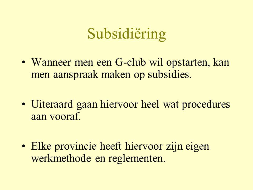 Subsidiëring Wanneer men een G-club wil opstarten, kan men aanspraak maken op subsidies. Uiteraard gaan hiervoor heel wat procedures aan vooraf. Elke