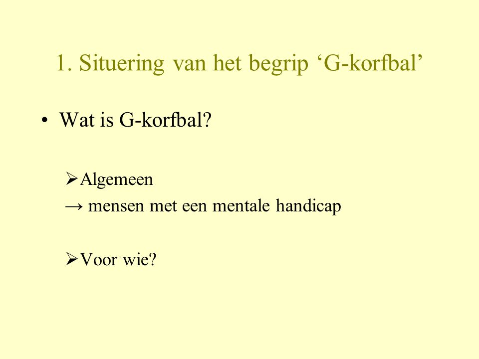 1. Situering van het begrip 'G-korfbal' Wat is G-korfbal?  Algemeen → mensen met een mentale handicap  Voor wie?
