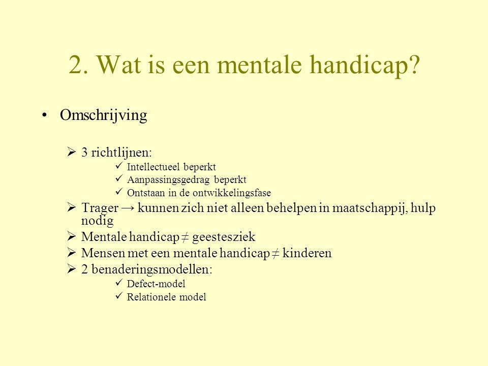 2. Wat is een mentale handicap? Omschrijving  3 richtlijnen: Intellectueel beperkt Aanpassingsgedrag beperkt Ontstaan in de ontwikkelingsfase  Trage