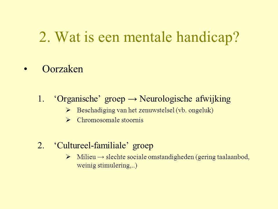 2. Wat is een mentale handicap? Oorzaken 1.'Organische' groep → Neurologische afwijking  Beschadiging van het zenuwstelsel (vb. ongeluk)  Chromosoma