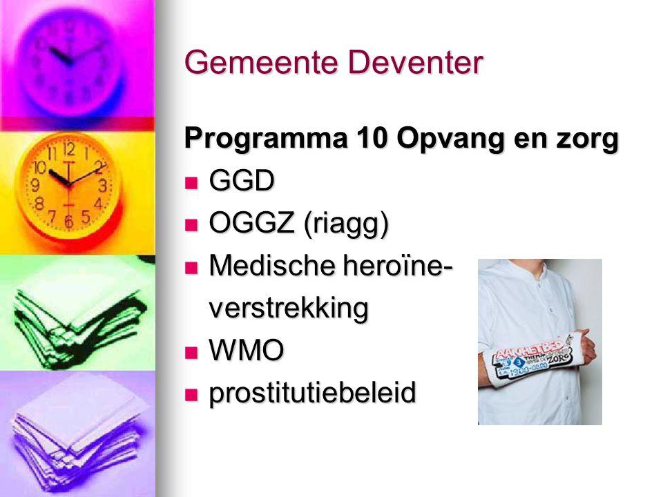 Gemeente Deventer Programma 10 Opvang en zorg GGD GGD OGGZ (riagg) OGGZ (riagg) Medische heroïne- Medische heroïne-verstrekking WMO WMO prostitutiebel