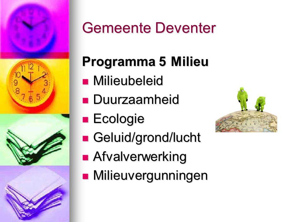 Gemeente Deventer Programma 5 Milieu Milieubeleid Milieubeleid Duurzaamheid Duurzaamheid Ecologie Ecologie Geluid/grond/lucht Geluid/grond/lucht Afvalverwerking Afvalverwerking Milieuvergunningen Milieuvergunningen