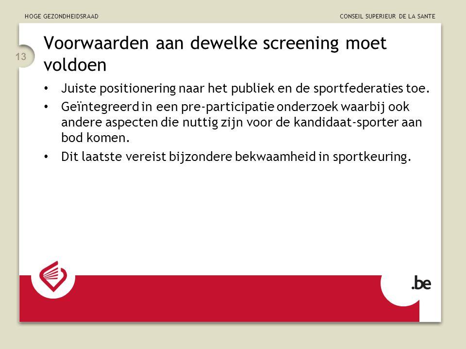 HOGE GEZONDHEIDSRAAD CONSEIL SUPERIEUR DE LA SANTE 13 Voorwaarden aan dewelke screening moet voldoen Juiste positionering naar het publiek en de sportfederaties toe.