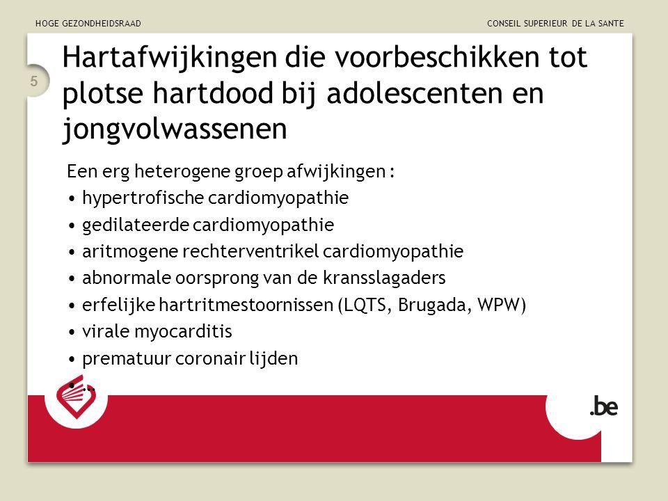 HOGE GEZONDHEIDSRAAD CONSEIL SUPERIEUR DE LA SANTE 5 Hartafwijkingen die voorbeschikken tot plotse hartdood bij adolescenten en jongvolwassenen Een erg heterogene groep afwijkingen : hypertrofische cardiomyopathie gedilateerde cardiomyopathie aritmogene rechterventrikel cardiomyopathie abnormale oorsprong van de kransslagaders erfelijke hartritmestoornissen (LQTS, Brugada, WPW) virale myocarditis prematuur coronair lijden …