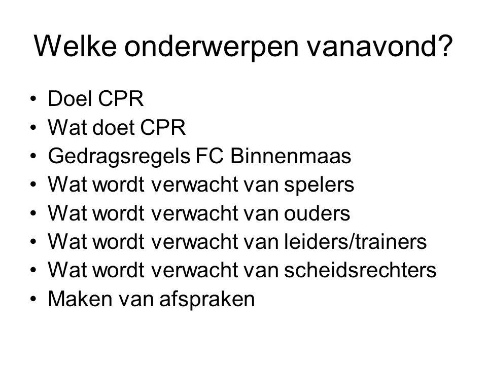 Welke onderwerpen vanavond? Doel CPR Wat doet CPR Gedragsregels FC Binnenmaas Wat wordt verwacht van spelers Wat wordt verwacht van ouders Wat wordt v