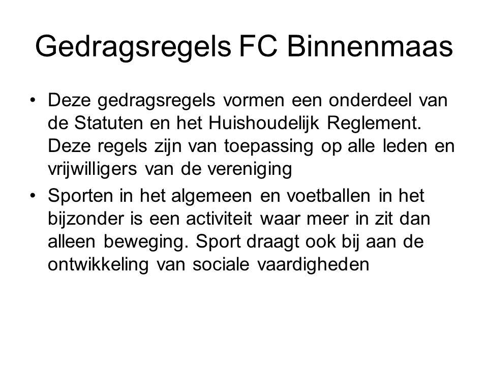 Gedragsregels FC Binnenmaas Deze gedragsregels vormen een onderdeel van de Statuten en het Huishoudelijk Reglement. Deze regels zijn van toepassing op