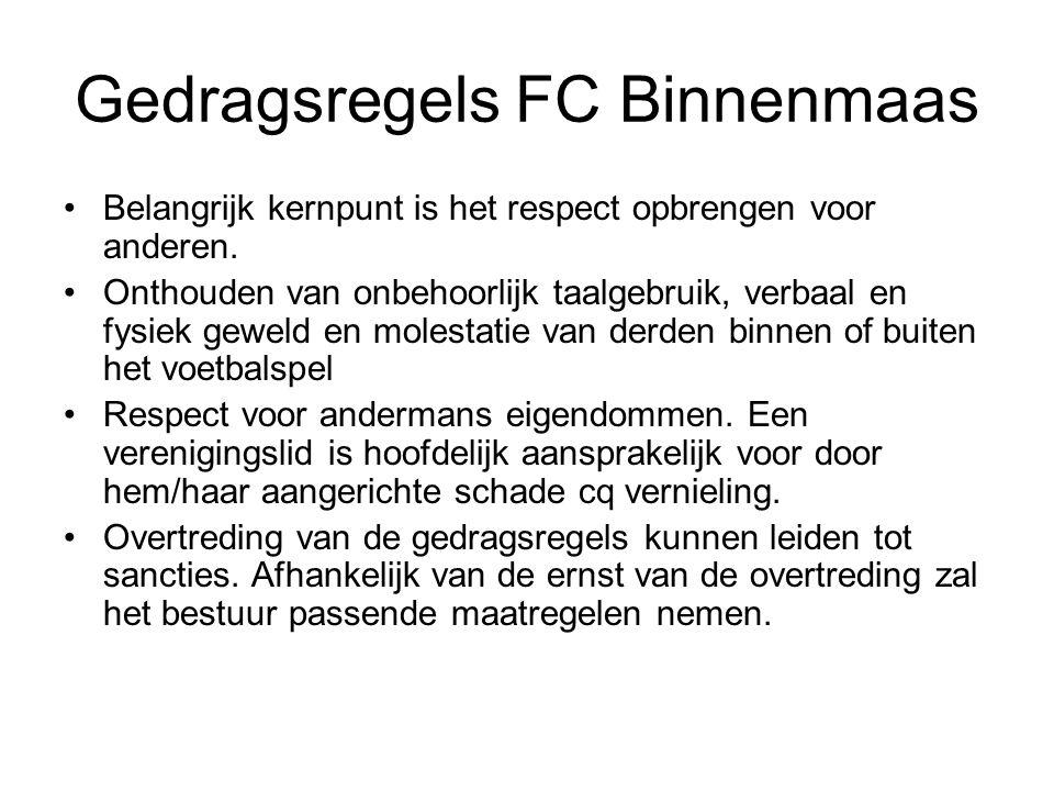 Gedragsregels FC Binnenmaas Belangrijk kernpunt is het respect opbrengen voor anderen. Onthouden van onbehoorlijk taalgebruik, verbaal en fysiek gewel