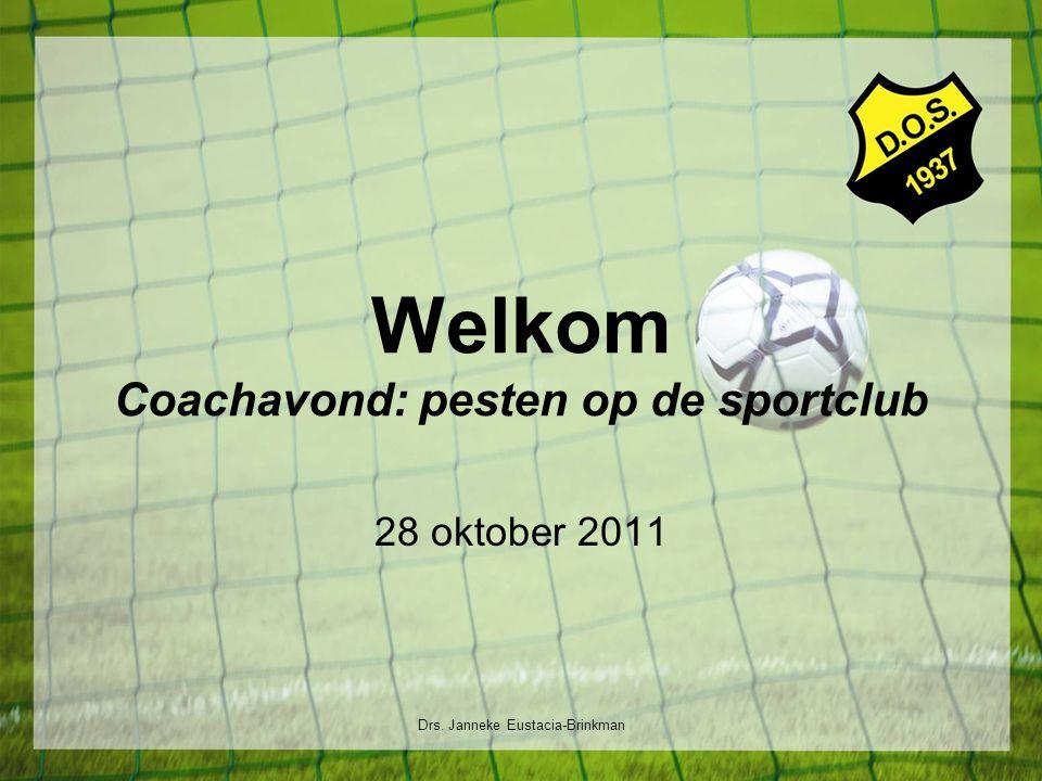 Welkom Coachavond: pesten op de sportclub 28 oktober 2011 Drs. Janneke Eustacia-Brinkman