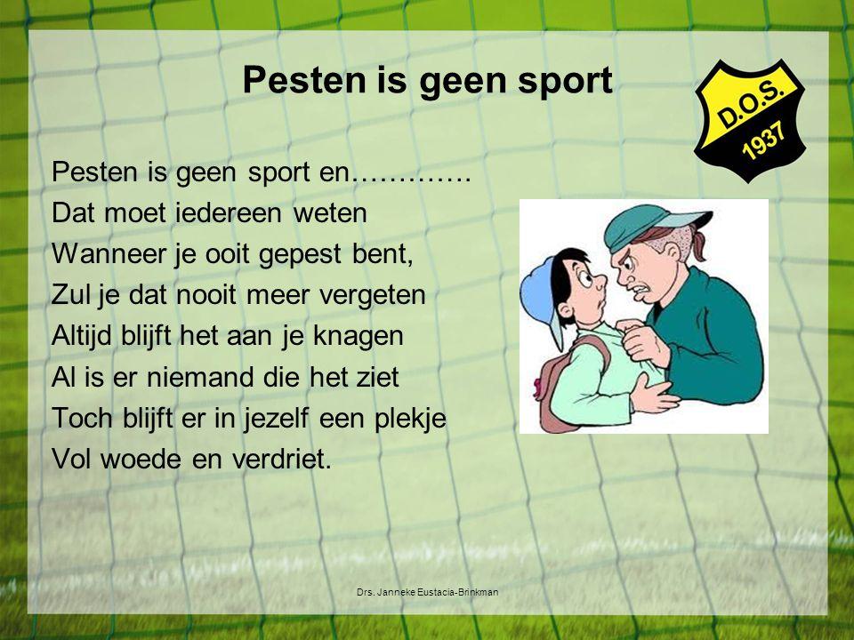 Pesten is geen sport Drs. Janneke Eustacia-Brinkman Pesten is geen sport en…………. Dat moet iedereen weten Wanneer je ooit gepest bent, Zul je dat nooit