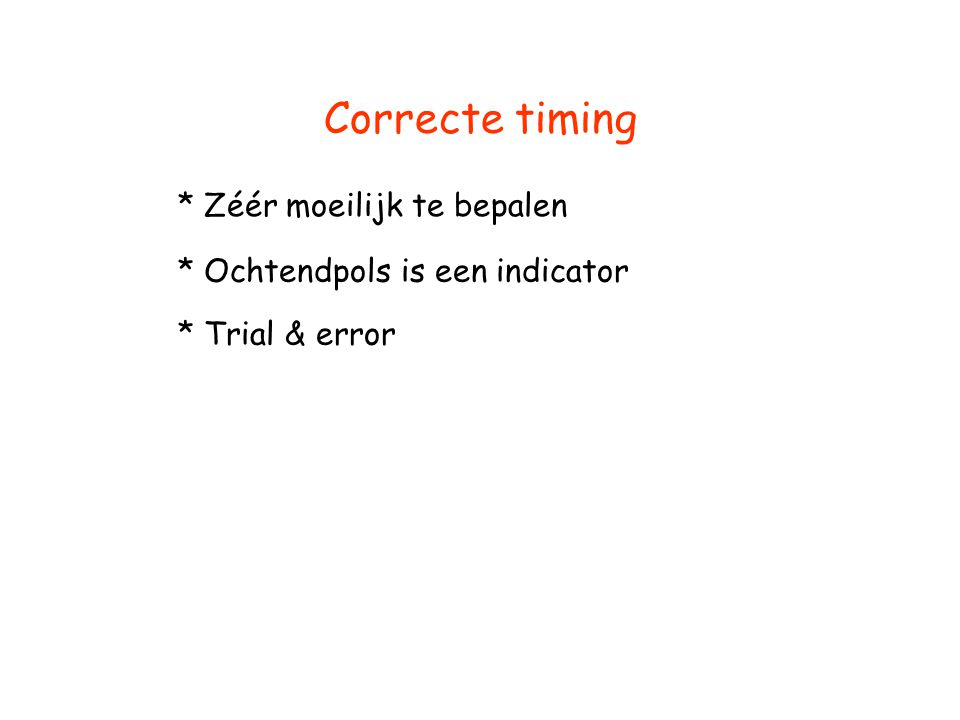 Correcte timing * Zéér moeilijk te bepalen * Ochtendpols is een indicator * Trial & error