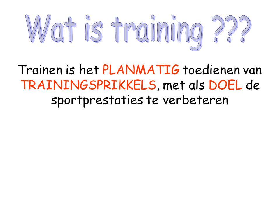 Trainen is het PLANMATIG toedienen van TRAININGSPRIKKELS, met als DOEL de sportprestaties te verbeteren