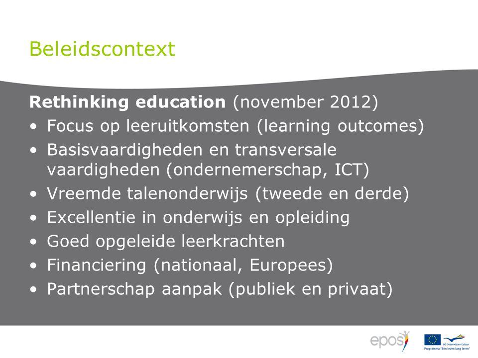 Beleidscontext Rethinking education (november 2012) Focus op leeruitkomsten (learning outcomes) Basisvaardigheden en transversale vaardigheden (ondernemerschap, ICT) Vreemde talenonderwijs (tweede en derde) Excellentie in onderwijs en opleiding Goed opgeleide leerkrachten Financiering (nationaal, Europees) Partnerschap aanpak (publiek en privaat)
