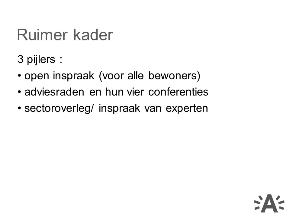 3 pijlers : open inspraak (voor alle bewoners) adviesraden en hun vier conferenties sectoroverleg/ inspraak van experten Ruimer kader