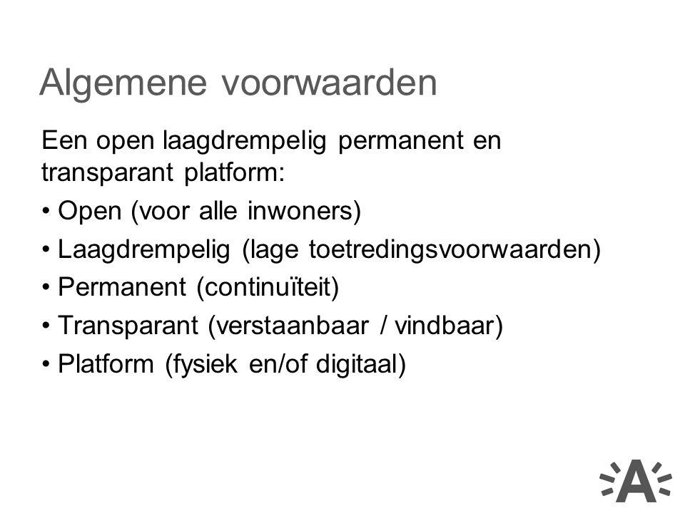 Een open laagdrempelig permanent en transparant platform: Open (voor alle inwoners) Laagdrempelig (lage toetredingsvoorwaarden) Permanent (continuïteit) Transparant (verstaanbaar / vindbaar) Platform (fysiek en/of digitaal) Algemene voorwaarden