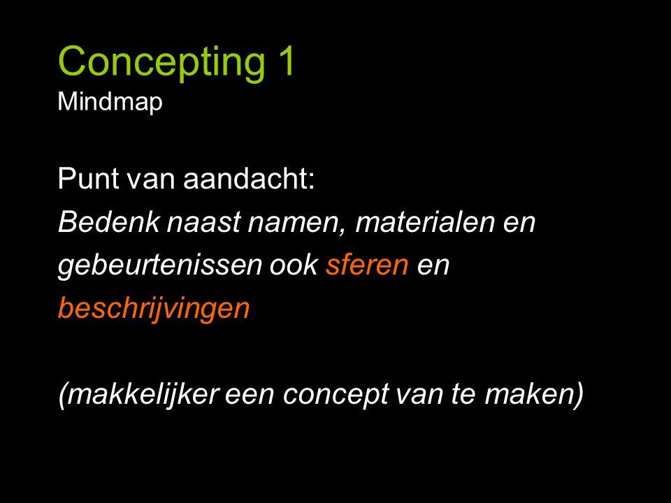Concepting 1 Mindmap Punt van aandacht: Bedenk naast namen, materialen en gebeurtenissen ook sferen en beschrijvingen (makkelijker een concept van te