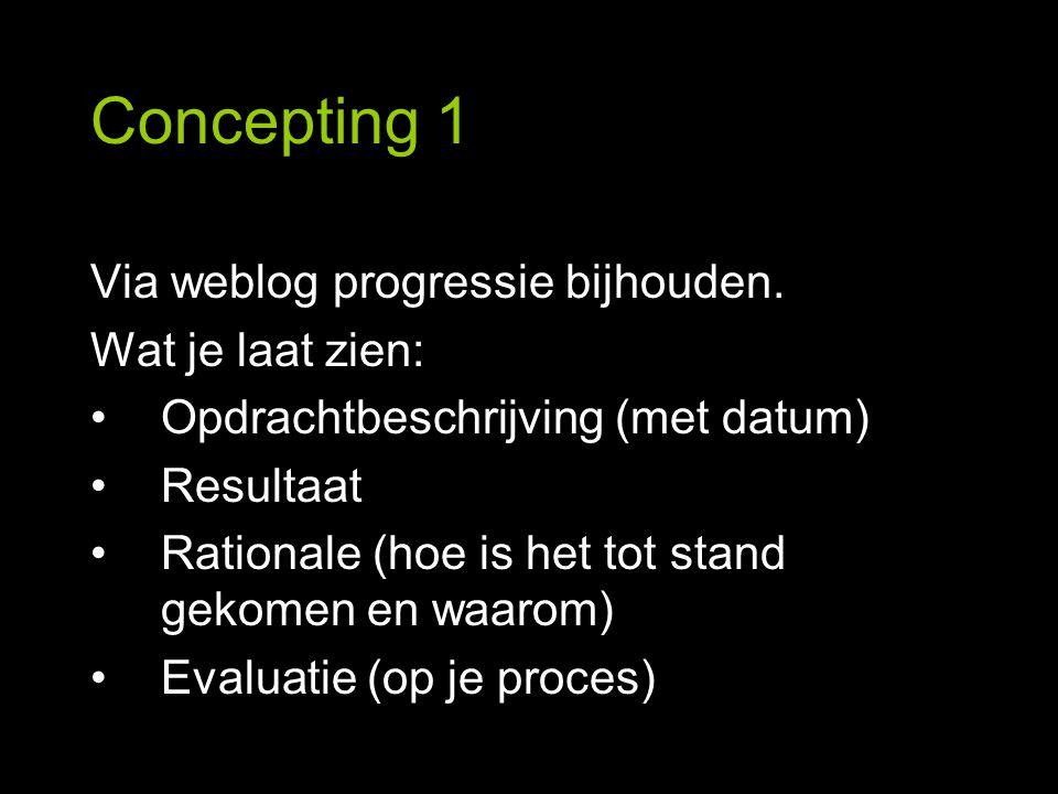 Concepting 1 Via weblog progressie bijhouden. Wat je laat zien: Opdrachtbeschrijving (met datum) Resultaat Rationale (hoe is het tot stand gekomen en
