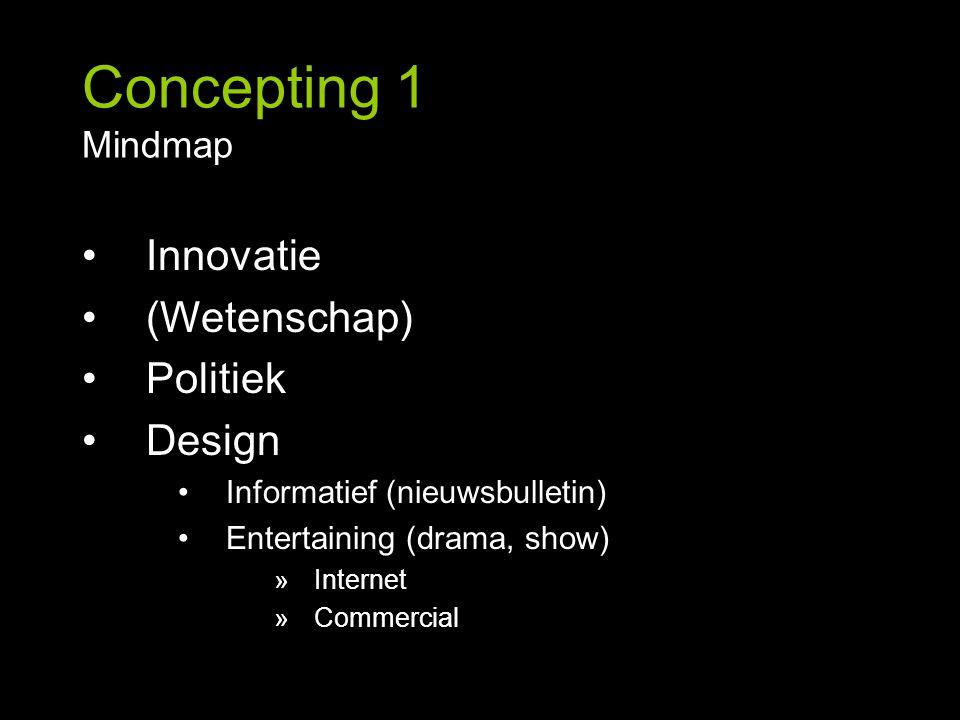 Concepting 1 Mindmap Innovatie (Wetenschap) Politiek Design Informatief (nieuwsbulletin) Entertaining (drama, show) »Internet »Commercial