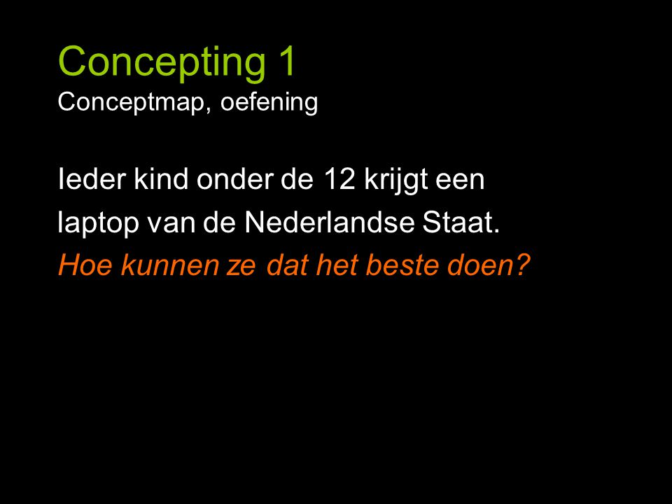 Concepting 1 Conceptmap, oefening Ieder kind onder de 12 krijgt een laptop van de Nederlandse Staat. Hoe kunnen ze dat het beste doen?