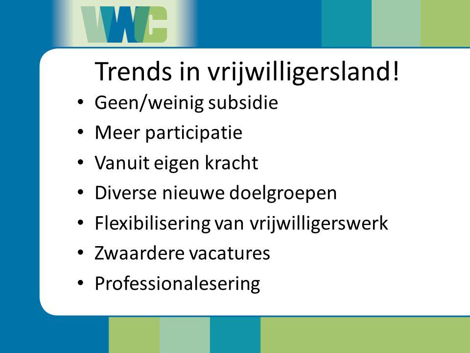 Trends in vrijwilligersland! Geen/weinig subsidie Meer participatie Vanuit eigen kracht Diverse nieuwe doelgroepen Flexibilisering van vrijwilligerswe