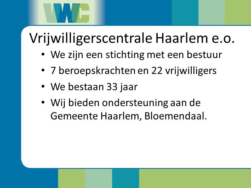 Vrijwilligerscentrale Haarlem e.o. We zijn een stichting met een bestuur 7 beroepskrachten en 22 vrijwilligers We bestaan 33 jaar Wij bieden ondersteu
